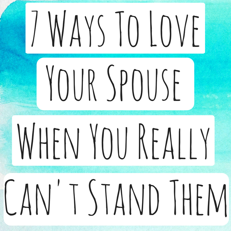 Relationship Blog - 7 Ways to Love Your Spouse When You Really Can't Stand Them
